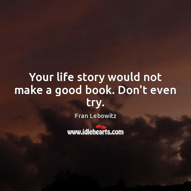 Your life story would not make a good book. Don't even try. Fran Lebowitz Picture Quote