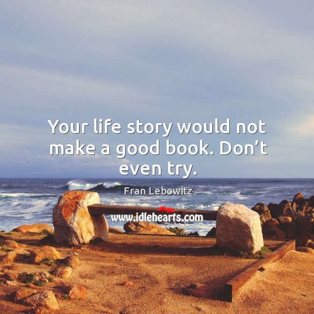 Image, Your life story would not make a good book. Don't even try.