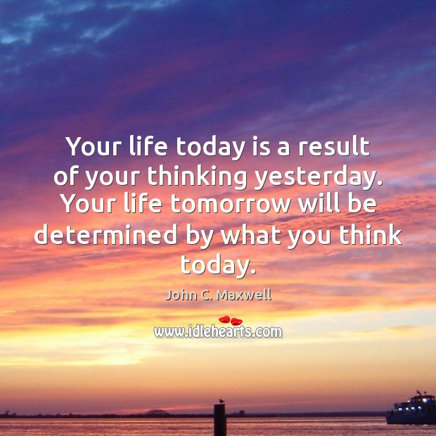 Image, Your life today is a result of your thinking yesterday. Your life