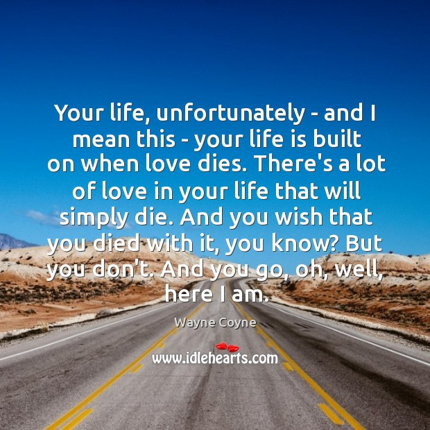 Your life, unfortunately – and I mean this – your life is Wayne Coyne Picture Quote