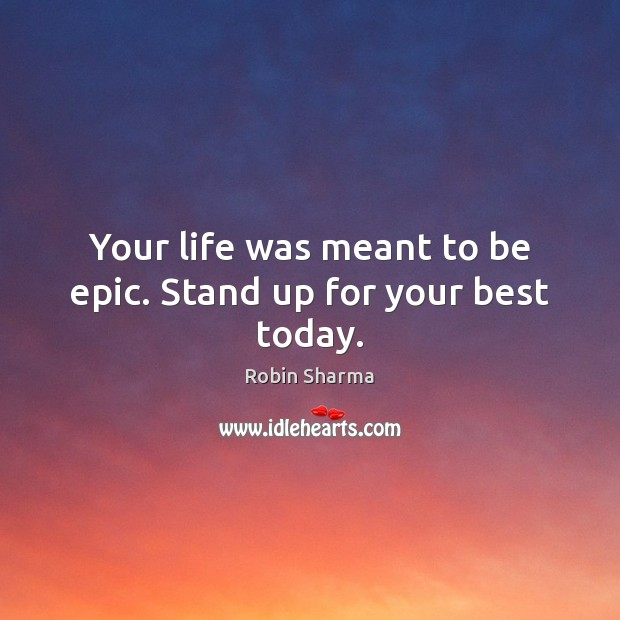 Image, Your life was meant to be epic. Stand up for your best today.