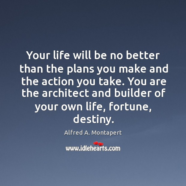 Image, Your life will be no better than the plans you make and the action you take. You are the architect and builder of your own life, fortune, destiny.