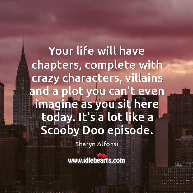 Your life will have chapters, complete with crazy characters, villains and a Image