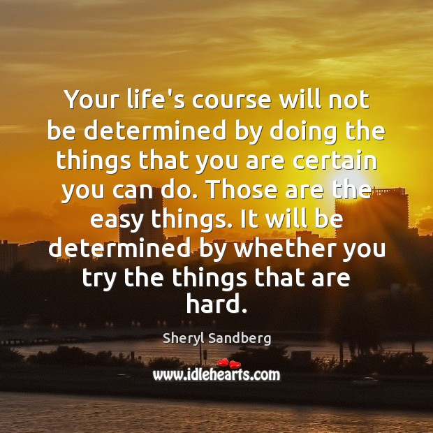 Your life's course will not be determined by doing the things that Sheryl Sandberg Picture Quote