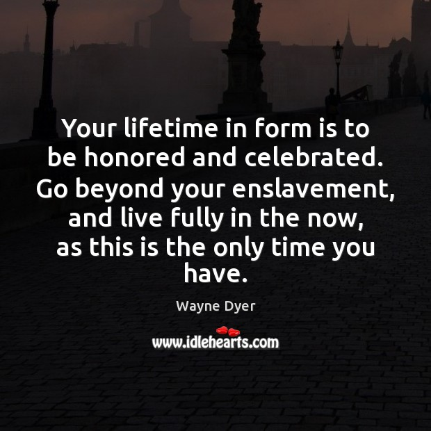 Your lifetime in form is to be honored and celebrated. Go beyond Image