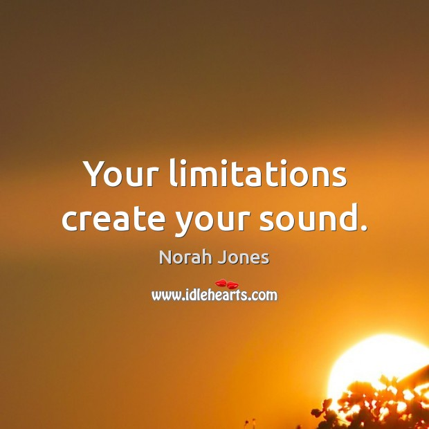 Your limitations create your sound. Norah Jones Picture Quote