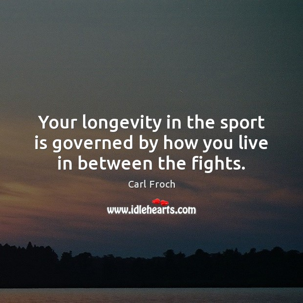 Image, Your longevity in the sport is governed by how you live in between the fights.