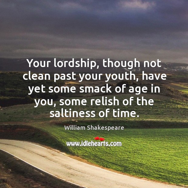 Your lordship, though not clean past your youth, have yet some smack of age in you. Image