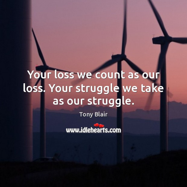 Your loss we count as our loss. Your struggle we take as our struggle. Tony Blair Picture Quote