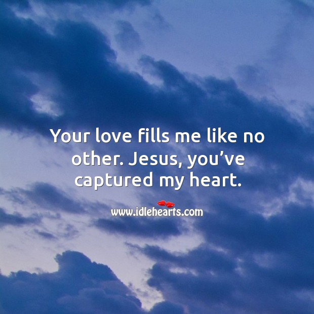 Your love fills me like no other. Jesus, you've captured my heart. Image