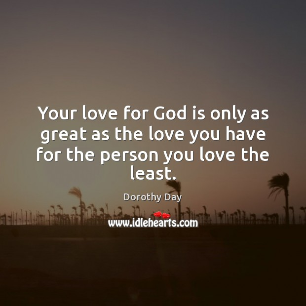Your love for God is only as great as the love you have for the person you love the least. Dorothy Day Picture Quote