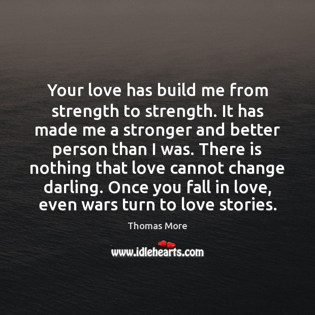 Your love has build me from strength to strength. It has made Thomas More Picture Quote