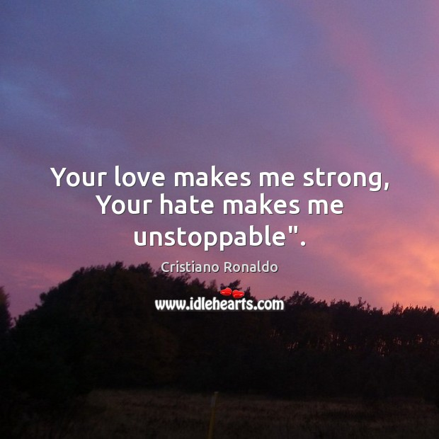 "Your love makes me strong, Your hate makes me unstoppable"". Unstoppable Quotes Image"
