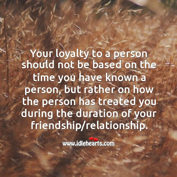 Your loyalty to a person should not be based on the time you have known a person. Image