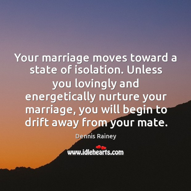 Your marriage moves toward a state of isolation. Unless you lovingly and Dennis Rainey Picture Quote