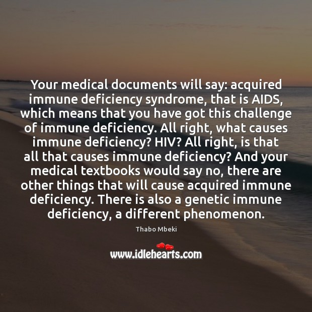 Thabo Mbeki Picture Quote image saying: Your medical documents will say: acquired immune deficiency syndrome, that is AIDS,
