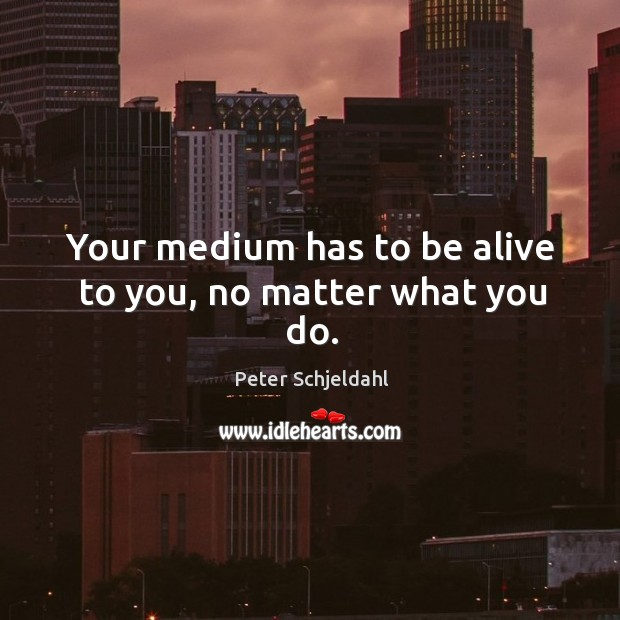 Your medium has to be alive to you, no matter what you do. Peter Schjeldahl Picture Quote