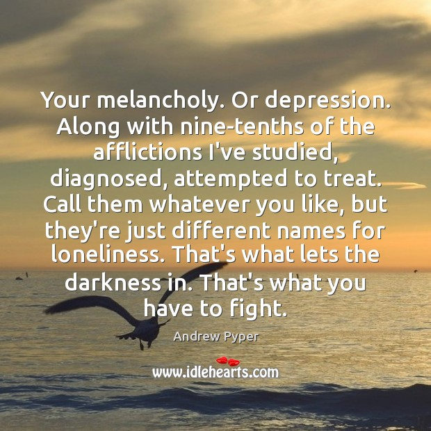 Image, Your melancholy. Or depression. Along with nine-tenths of the afflictions I've studied,
