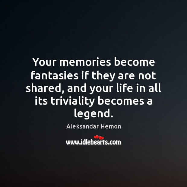 Your memories become fantasies if they are not shared, and your life Image