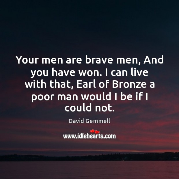 Your men are brave men, And you have won. I can live David Gemmell Picture Quote