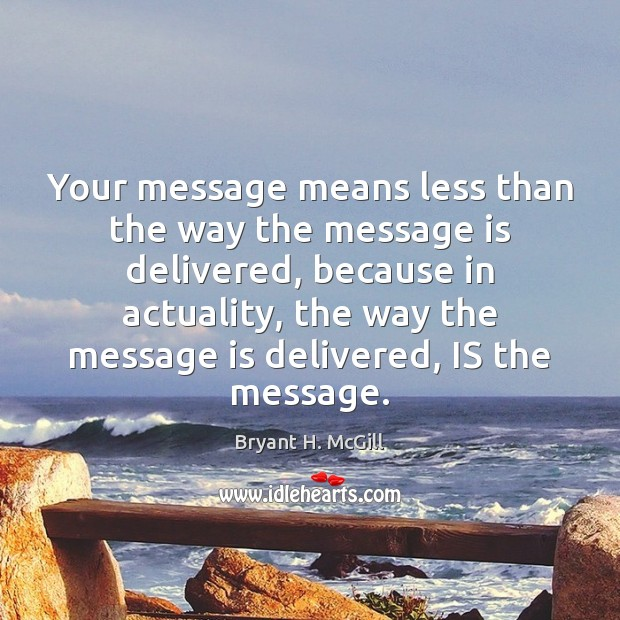 Your message means less than the way the message is delivered, because Image
