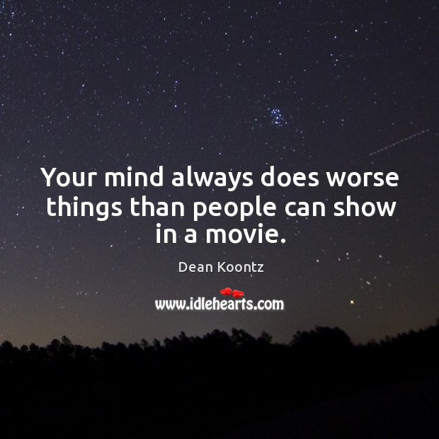 Your mind always does worse things than people can show in a movie. Image