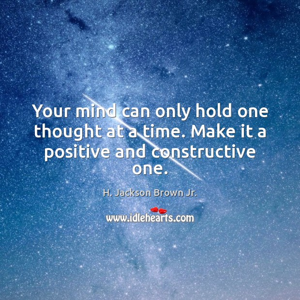 Image, Your mind can only hold one thought at a time. Make it a positive and constructive one.