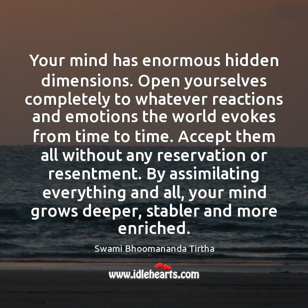 Your mind has enormous hidden dimensions. Open yourselves completely to whatever reactions Hidden Quotes Image