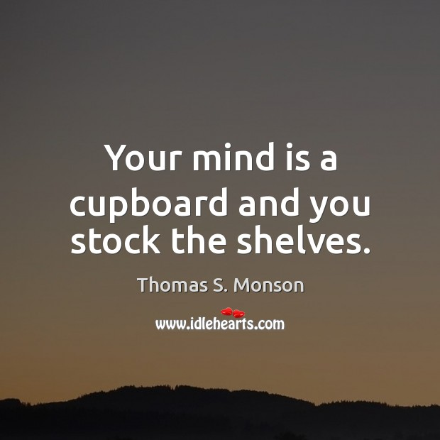 Your mind is a cupboard and you stock the shelves. Image