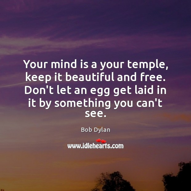 Your mind is a your temple, keep it beautiful and free. Don't Bob Dylan Picture Quote