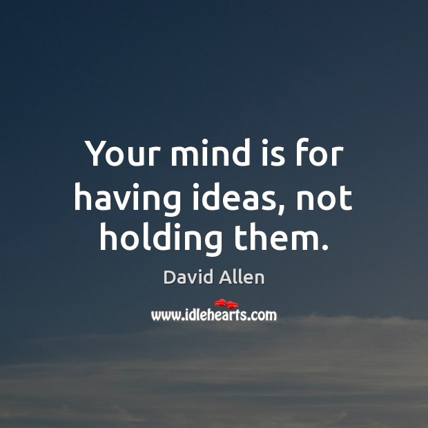 Your mind is for having ideas, not holding them. David Allen Picture Quote