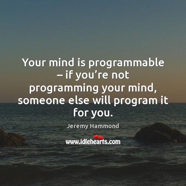 Your mind is programmable – if you're not programming your mind, someone Jeremy Hammond Picture Quote