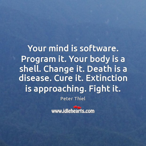 Your mind is software. Program it. Your body is a shell. Change Peter Thiel Picture Quote