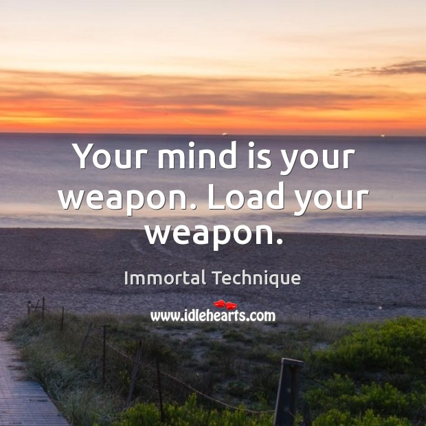 Your mind is your weapon. Load your weapon. Immortal Technique Picture Quote