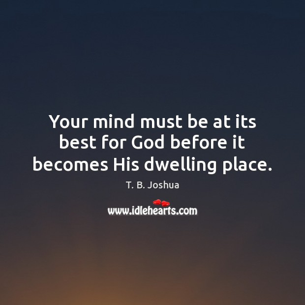 Your mind must be at its best for God before it becomes His dwelling place. Image