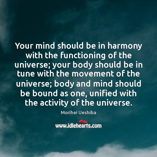 Your mind should be in harmony with the functioning of the universe; Morihei Ueshiba Picture Quote