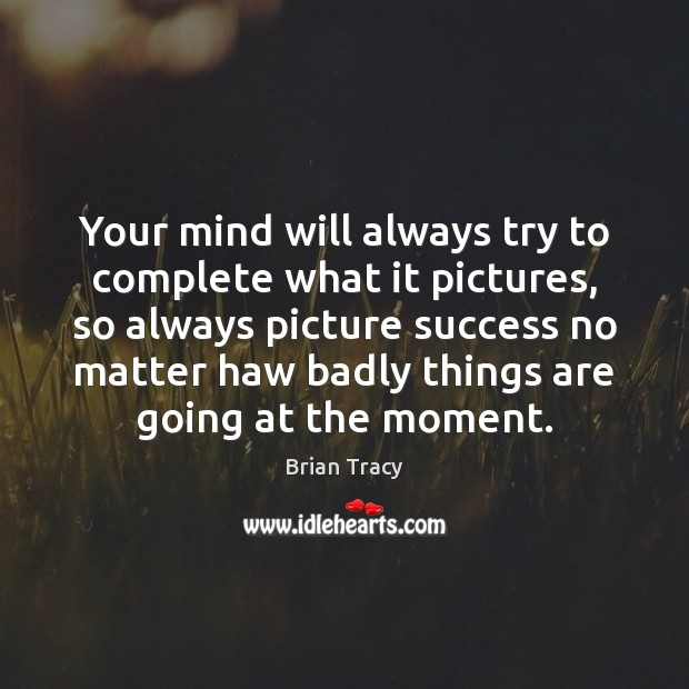 Your mind will always try to complete what it pictures, so always Image
