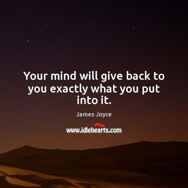 Your mind will give back to you exactly what you put into it. Image