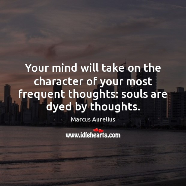 Your mind will take on the character of your most frequent thoughts: Image