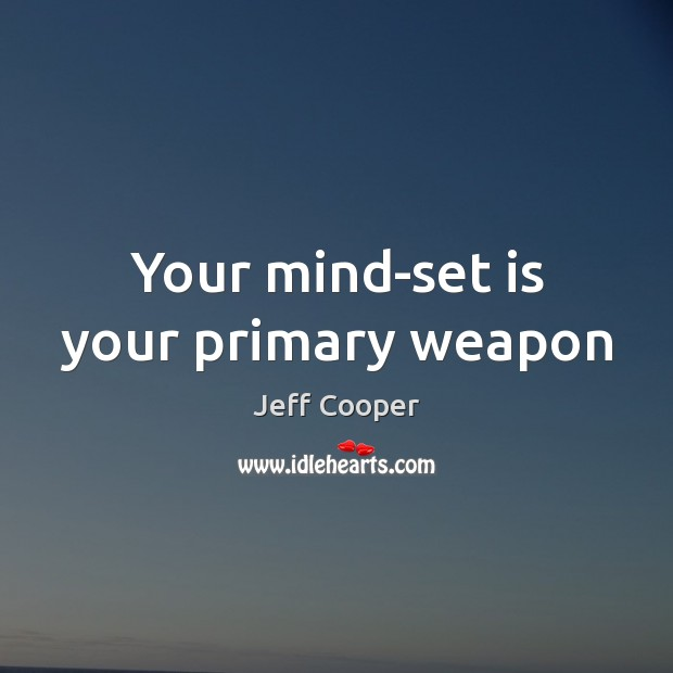 Your mind-set is your primary weapon Jeff Cooper Picture Quote