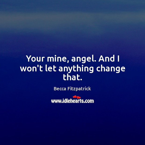 Your mine, angel. And I won't let anything change that. Becca Fitzpatrick Picture Quote