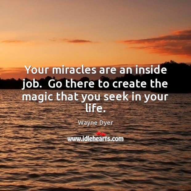 Image, Your miracles are an inside job.  Go there to create the magic that you seek in your life.