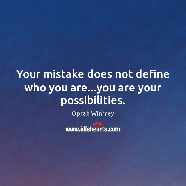 Your mistake does not define who you are…you are your possibilities. Image