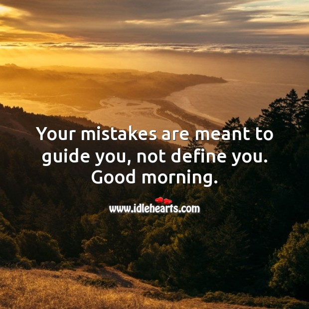 Your mistakes are meant to guide you, not define you. Good morning. Good Morning Quotes Image