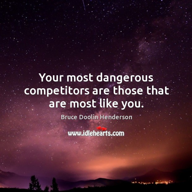 Image, Your most dangerous competitors are those that are most like you.