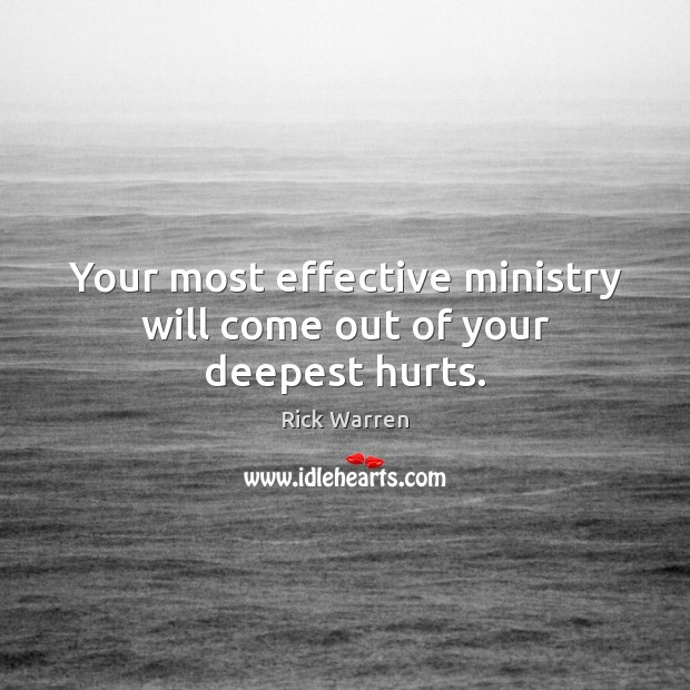 Your most effective ministry will come out of your deepest hurts. Rick Warren Picture Quote