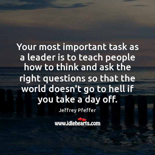 Your most important task as a leader is to teach people how Jeffrey Pfeffer Picture Quote