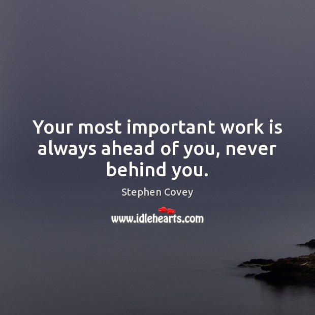 Your most important work is always ahead of you, never behind you. Image