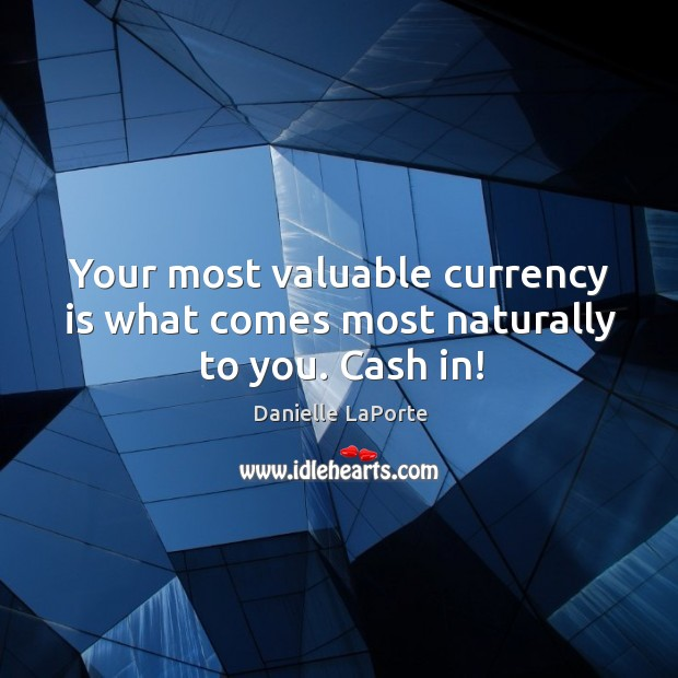 Your most valuable currency is what comes most naturally to you. Cash in! Image