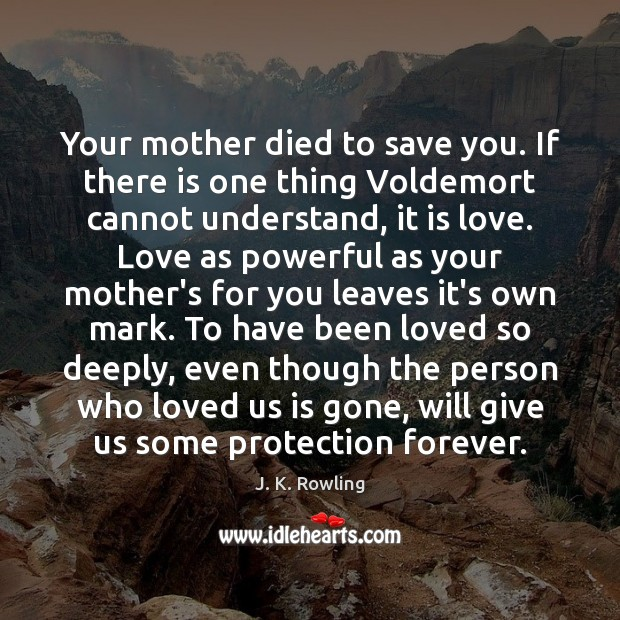 Your mother died to save you. If there is one thing Voldemort J. K. Rowling Picture Quote